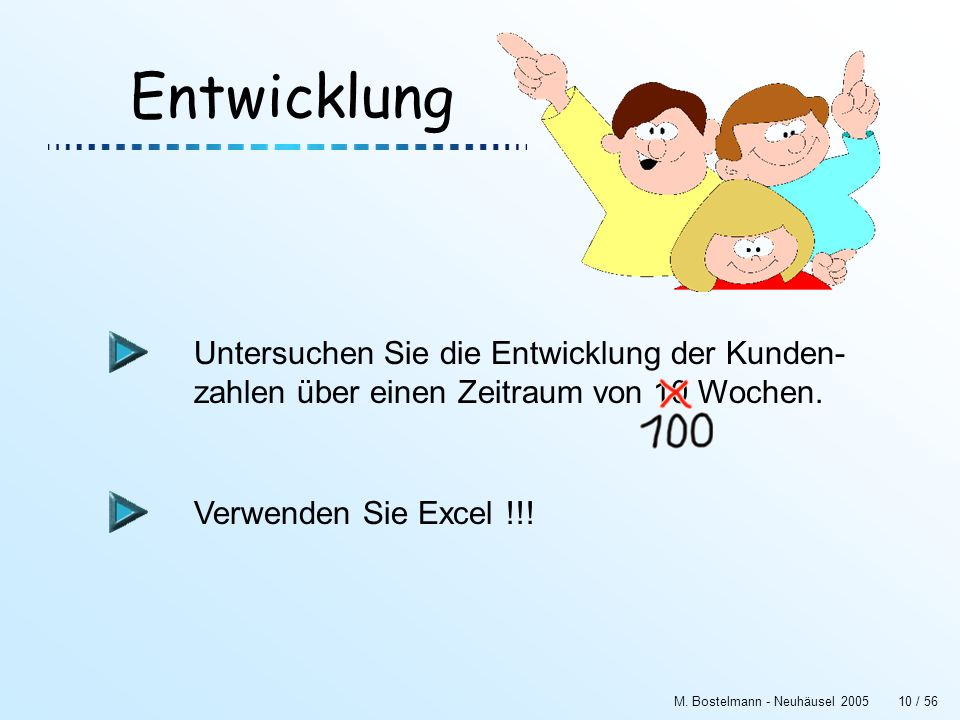 M. Bostelmann - Neuhäusel 200510 / 56 Entwicklung Untersuchen Sie die Entwicklung der Kunden- zahlen über einen Zeitraum von 10 Wochen. Verwenden Sie