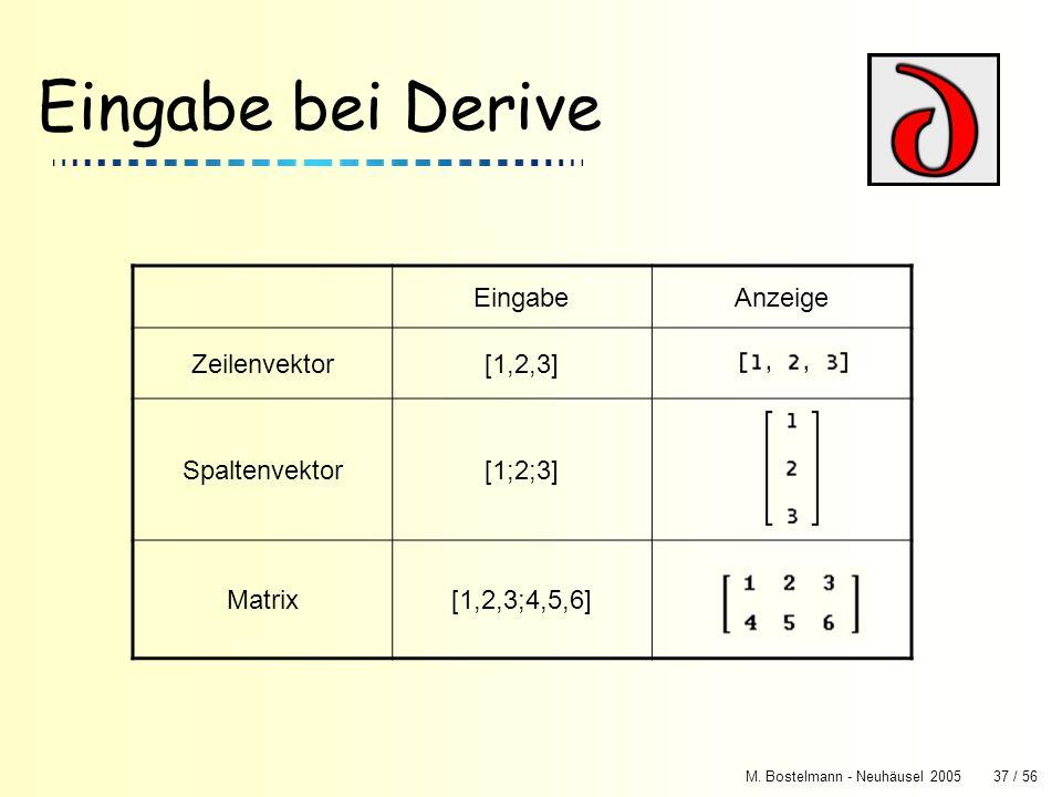 M. Bostelmann - Neuhäusel 200537 / 56 Eingabe bei Derive EingabeAnzeige Zeilenvektor[1,2,3] Spaltenvektor[1;2;3] Matrix[1,2,3;4,5,6]