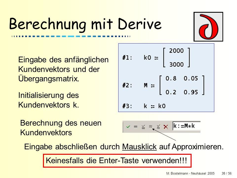 M. Bostelmann - Neuhäusel 200538 / 56 Berechnung mit Derive Eingabe des anfänglichen Kundenvektors und der Übergangsmatrix. Initialisierung des Kunden
