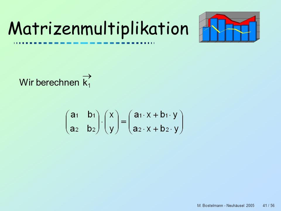 M. Bostelmann - Neuhäusel 200541 / 56 Matrizenmultiplikation Wir berechnen k 1