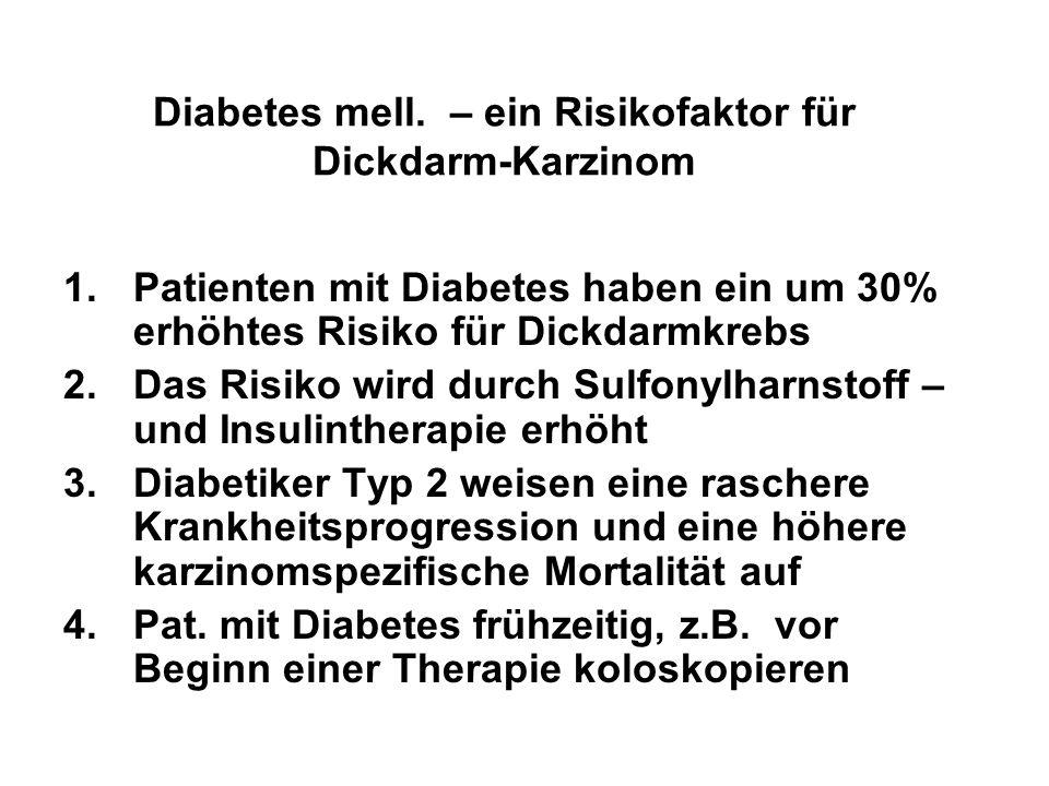 Diabetes mell. – ein Risikofaktor für Dickdarm-Karzinom 1.Patienten mit Diabetes haben ein um 30% erhöhtes Risiko für Dickdarmkrebs 2.Das Risiko wird