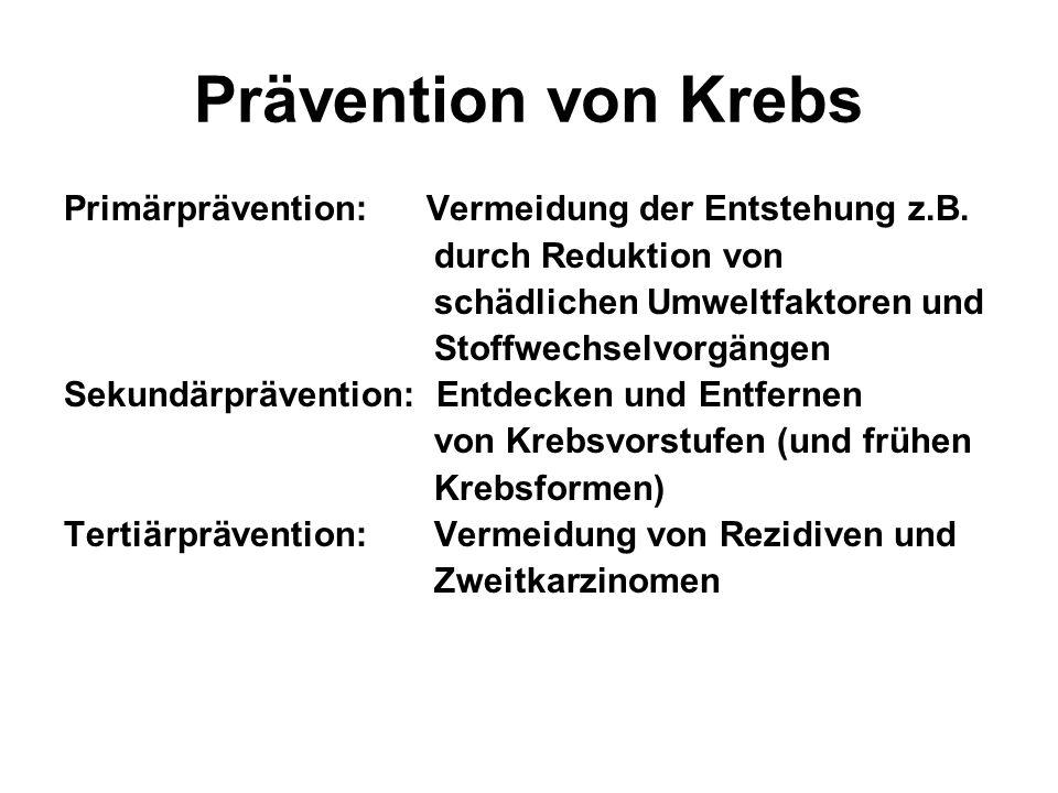 Prävention von Krebs Primärprävention: Vermeidung der Entstehung z.B. durch Reduktion von schädlichen Umweltfaktoren und Stoffwechselvorgängen Sekundä
