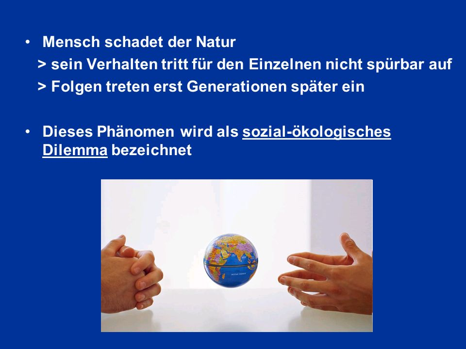 Mensch schadet der Natur > sein Verhalten tritt für den Einzelnen nicht spürbar auf > Folgen treten erst Generationen später ein Dieses Phänomen wird