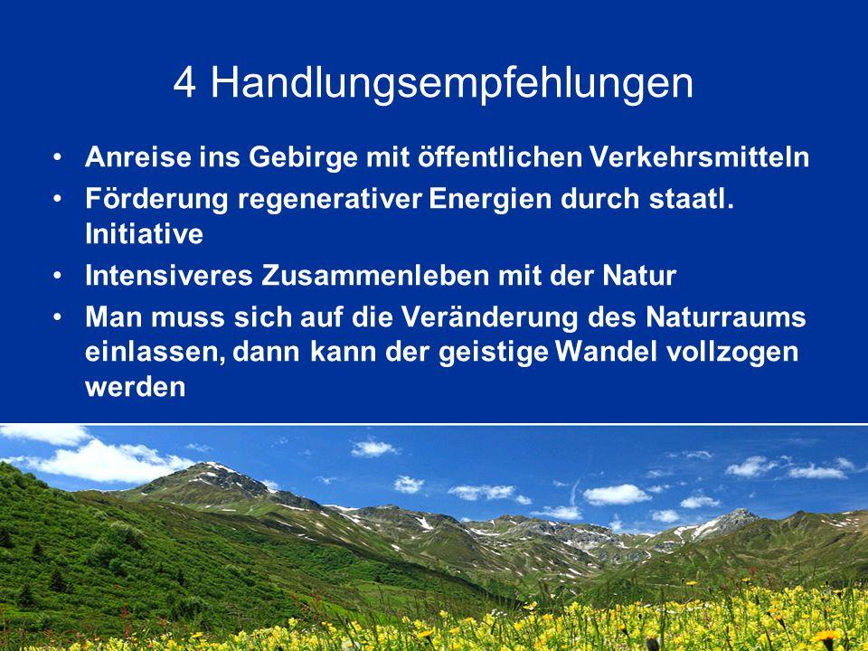 4 Handlungsempfehlungen Anreise ins Gebirge mit öffentlichen Verkehrsmitteln Förderung regenerativer Energien durch staatl. Initiative Intensiveres Zu