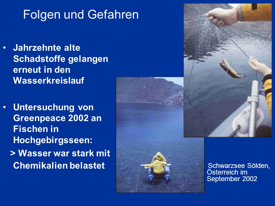 Folgen und Gefahren Jahrzehnte alte Schadstoffe gelangen erneut in den Wasserkreislauf Untersuchung von Greenpeace 2002 an Fischen in Hochgebirgsseen: