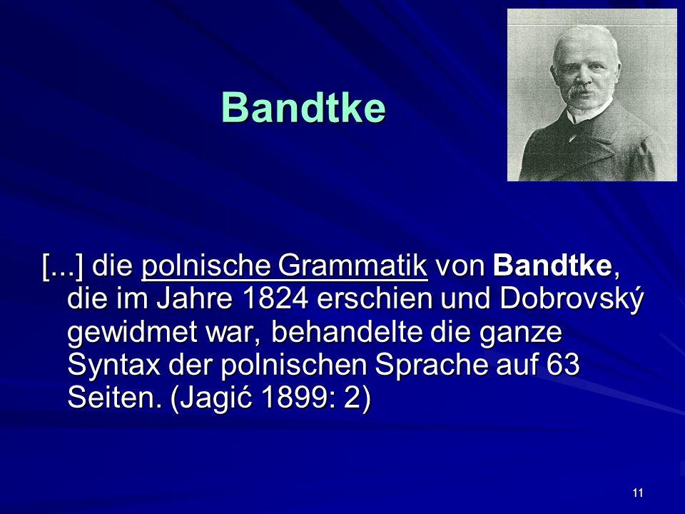 11 Bandtke [...] die polnische Grammatik von Bandtke, die im Jahre 1824 erschien und Dobrovský gewidmet war, behandelte die ganze Syntax der polnischen Sprache auf 63 Seiten.