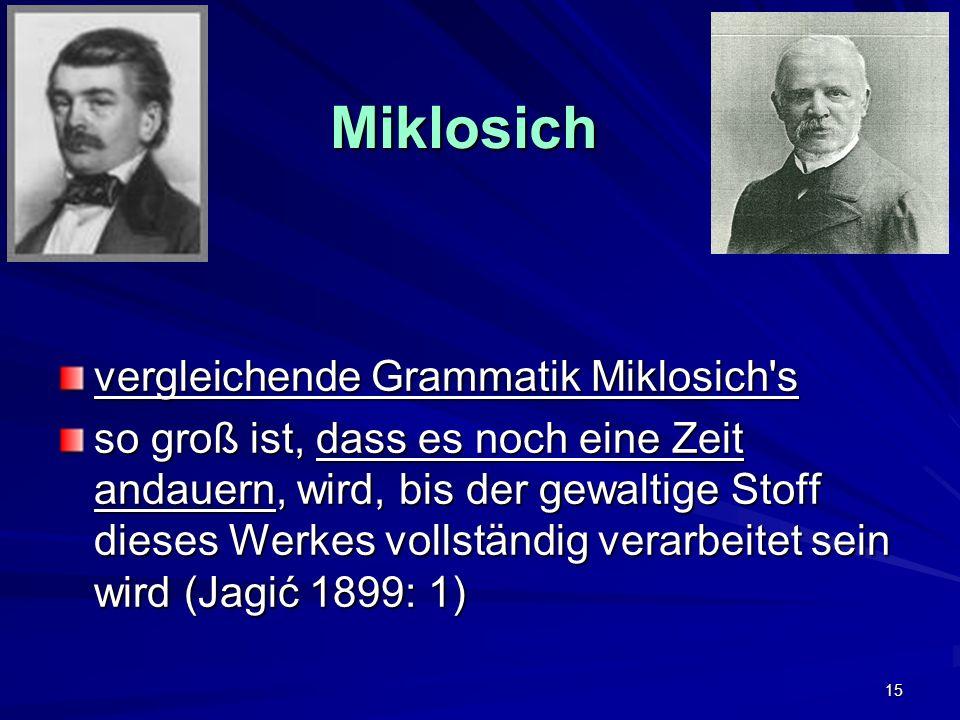 15 Miklosich vergleichende Grammatik Miklosich s so groß ist, dass es noch eine Zeit andauern, wird, bis der gewaltige Stoff dieses Werkes vollständig verarbeitet sein wird (Jagić 1899: 1)