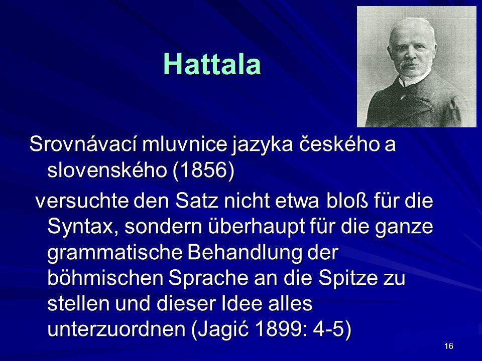 16 Srovnávací mluvnice jazyka českého a slovenského (1856) versuchte den Satz nicht etwa bloß für die Syntax, sondern überhaupt für die ganze grammatische Behandlung der böhmischen Sprache an die Spitze zu stellen und dieser Idee alles unterzuordnen (Jagić 1899: 4-5) versuchte den Satz nicht etwa bloß für die Syntax, sondern überhaupt für die ganze grammatische Behandlung der böhmischen Sprache an die Spitze zu stellen und dieser Idee alles unterzuordnen (Jagić 1899: 4-5) Hattala