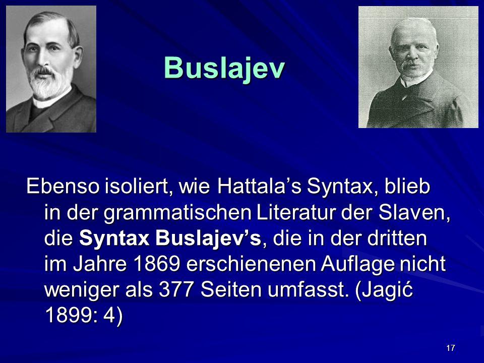 17 Buslajev Buslajev Ebenso isoliert, wie Hattalas Syntax, blieb in der grammatischen Literatur der Slaven, die Syntax Buslajevs, die in der dritten im Jahre 1869 erschienenen Auflage nicht weniger als 377 Seiten umfasst.