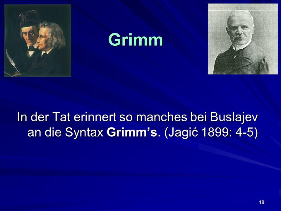 18 Grimm Grimm In der Tat erinnert so manches bei Buslajev an die Syntax Grimms. (Jagić 1899: 4-5)