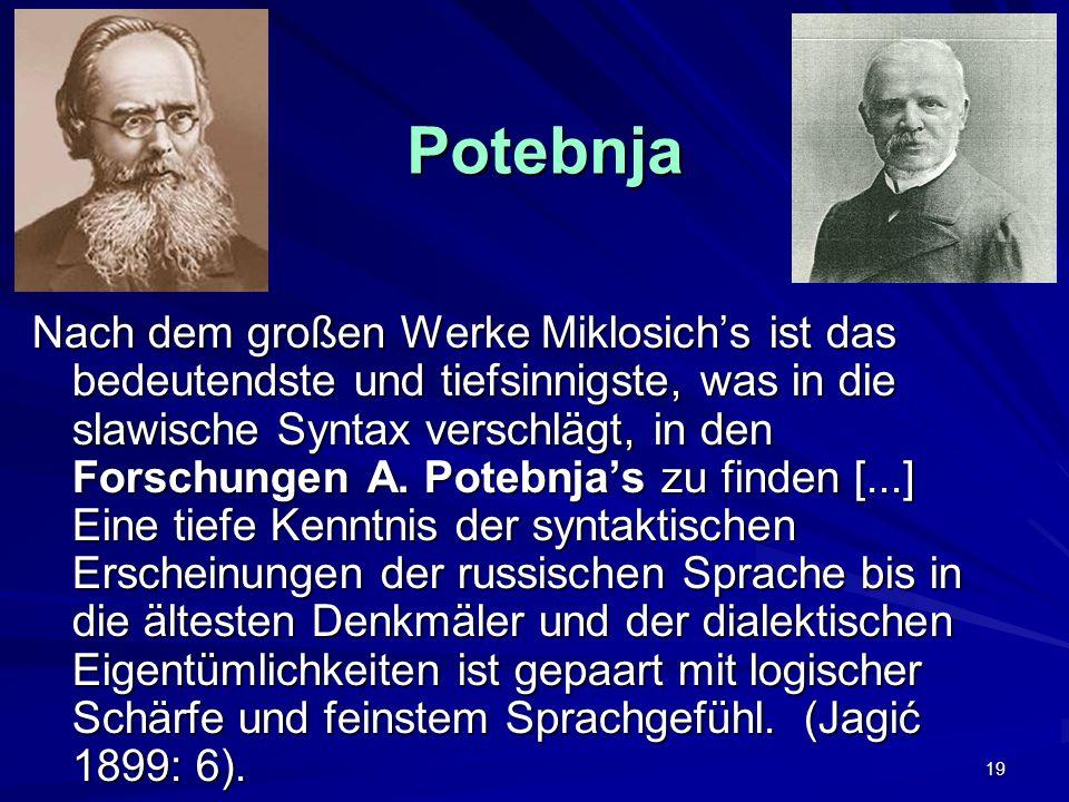 19 Potebnja Potebnja Nach dem großen Werke Miklosichs ist das bedeutendste und tiefsinnigste, was in die slawische Syntax verschlägt, in den Forschungen A.