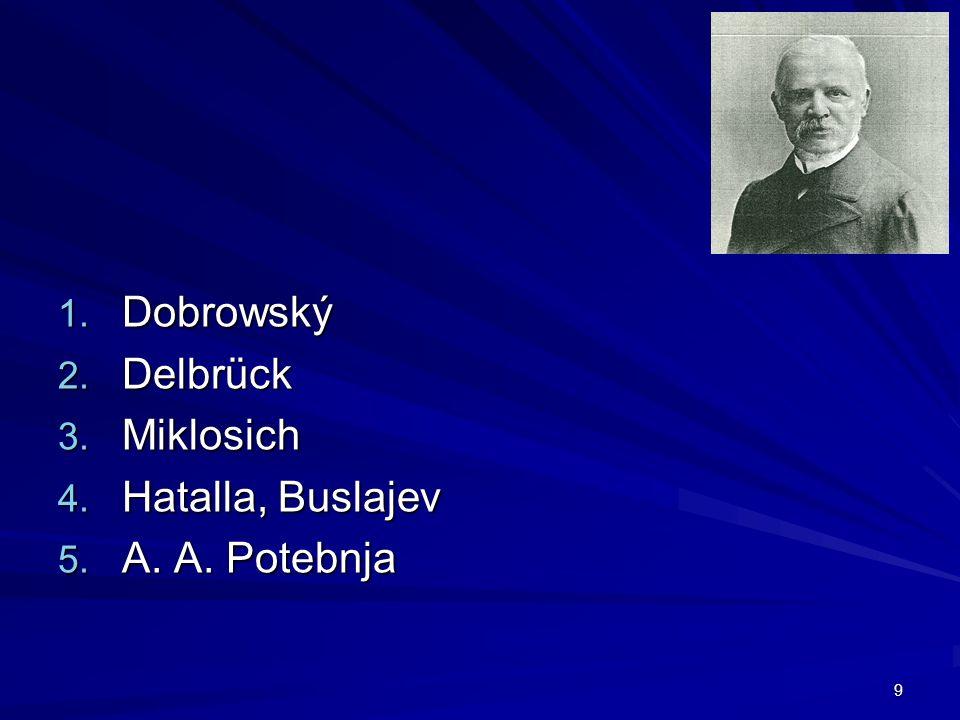 9 1. Dobrowský 2. Delbrück 3. Miklosich 4. Hatalla, Buslajev 5. A. A. Potebnja