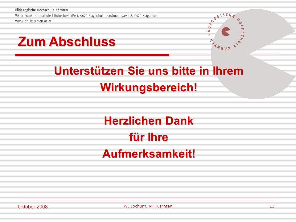 W. Jochum, PH Kärnten 13 Oktober 2008 Unterstützen Sie uns bitte in Ihrem Wirkungsbereich! Herzlichen Dank für Ihre Aufmerksamkeit! Zum Abschluss
