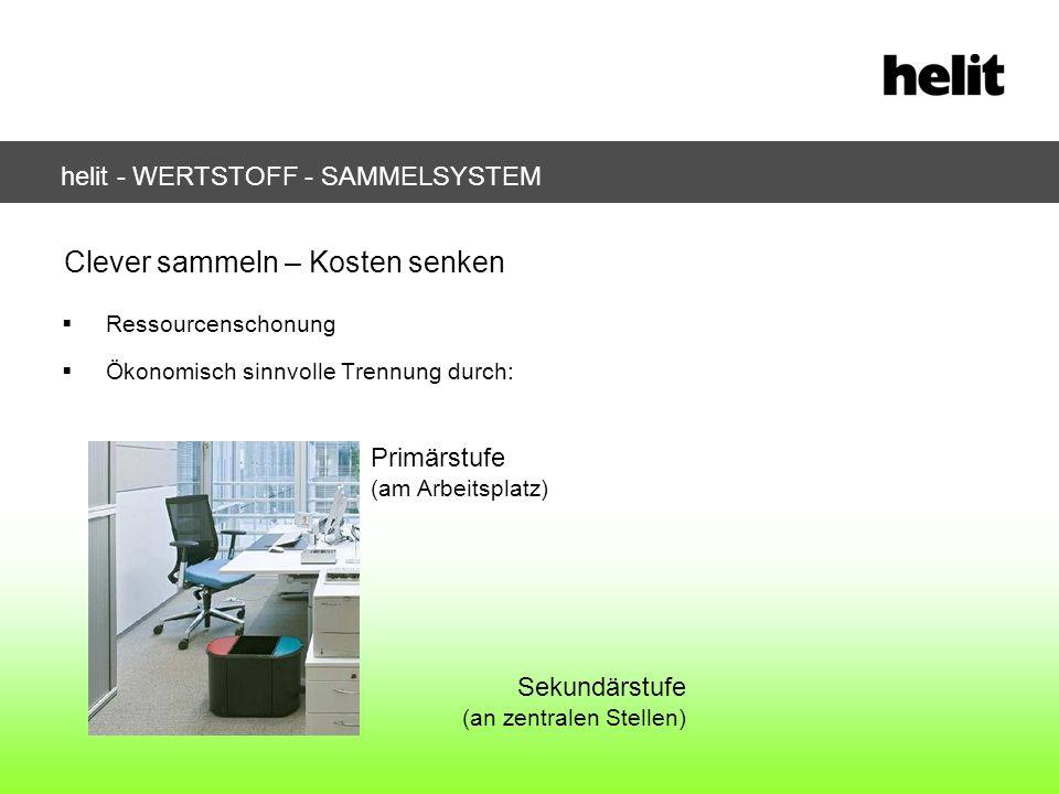 helit - WERTSTOFF - SAMMELSYSTEM Ressourcenschonung Ökonomisch sinnvolle Trennung durch: Clever sammeln – Kosten senken Primärstufe (am Arbeitsplatz)