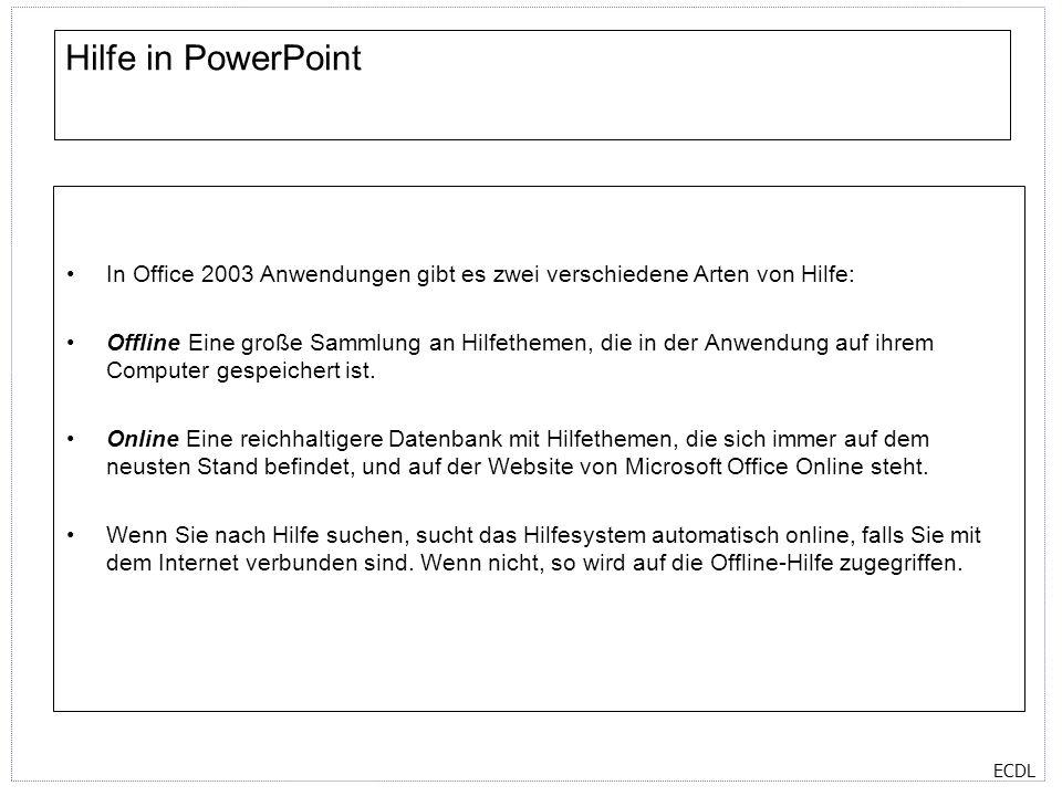 ECDL Hilfe in PowerPoint In Office 2003 Anwendungen gibt es zwei verschiedene Arten von Hilfe: Offline Eine große Sammlung an Hilfethemen, die in der Anwendung auf ihrem Computer gespeichert ist.