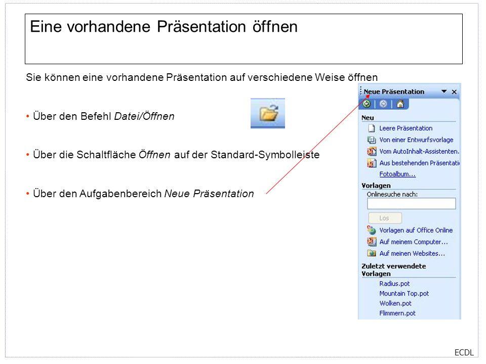 ECDL Eine vorhandene Präsentation öffnen Sie können eine vorhandene Präsentation auf verschiedene Weise öffnen Über den Befehl Datei/Öffnen Über die Schaltfläche Öffnen auf der Standard-Symbolleiste Über den Aufgabenbereich Neue Präsentation