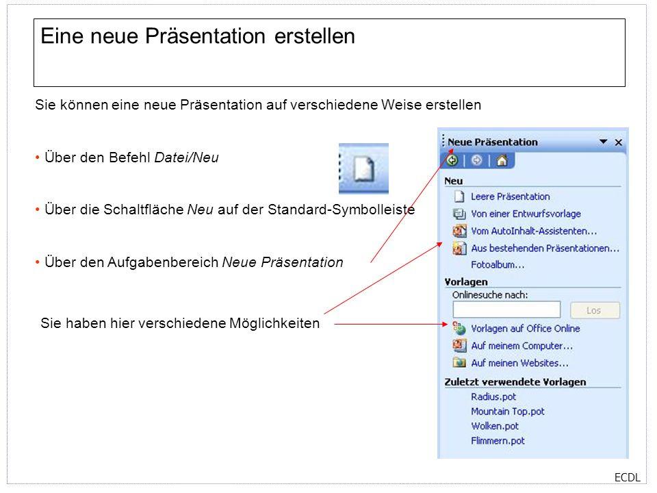 ECDL Eine neue Präsentation erstellen Sie können eine neue Präsentation auf verschiedene Weise erstellen Über den Befehl Datei/Neu Über die Schaltfläche Neu auf der Standard-Symbolleiste Über den Aufgabenbereich Neue Präsentation Sie haben hier verschiedene Möglichkeiten