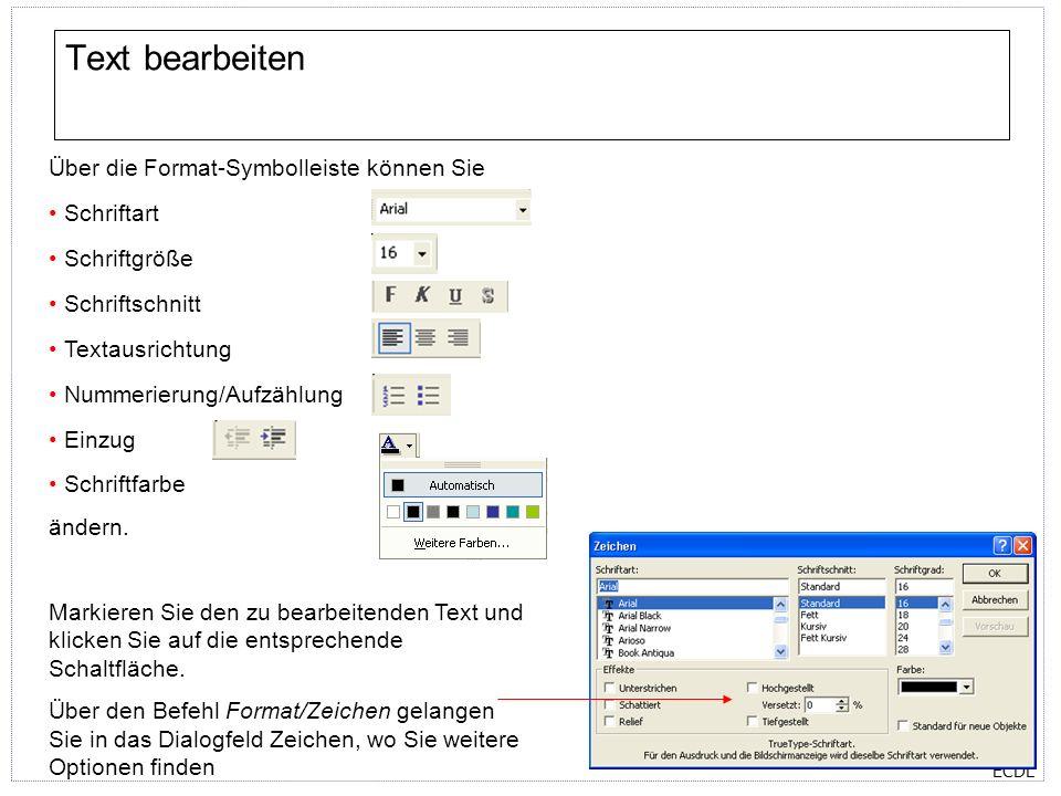 ECDL Text bearbeiten Über die Format-Symbolleiste können Sie Schriftart Schriftgröße Schriftschnitt Textausrichtung Nummerierung/Aufzählung Einzug Schriftfarbe ändern.