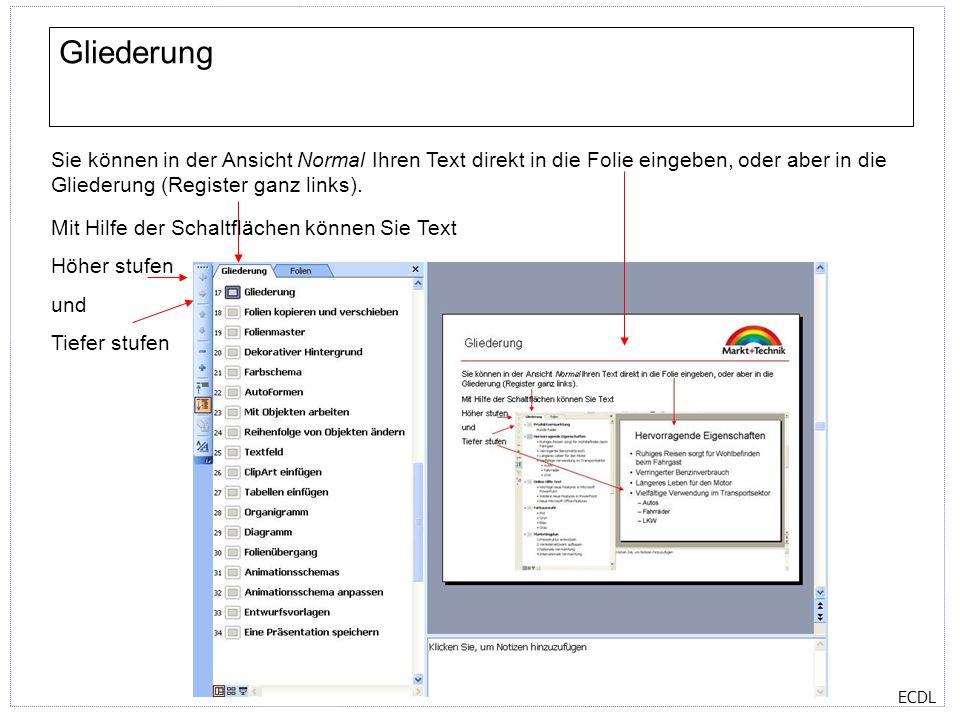 ECDL Gliederung Sie können in der Ansicht Normal Ihren Text direkt in die Folie eingeben, oder aber in die Gliederung (Register ganz links). Mit Hilfe
