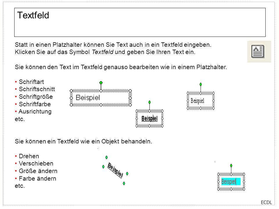 ECDL Statt in einen Platzhalter können Sie Text auch in ein Textfeld eingeben. Klicken Sie auf das Symbol Textfeld und geben Sie Ihren Text ein. Sie k