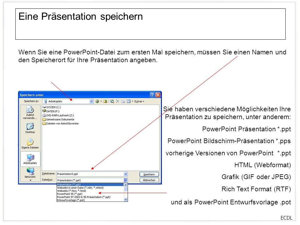 ECDL Eine Präsentation speichern Wenn Sie eine PowerPoint-Datei zum ersten Mal speichern, müssen Sie einen Namen und den Speicherort für Ihre Präsentation angeben.