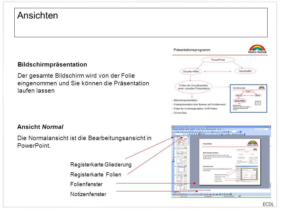 ECDL Ansichten Bildschirmpräsentation Der gesamte Bildschirm wird von der Folie eingenommen und Sie können die Präsentation laufen lassen Ansicht Normal Die Normalansicht ist die Bearbeitungsansicht in PowerPoint.