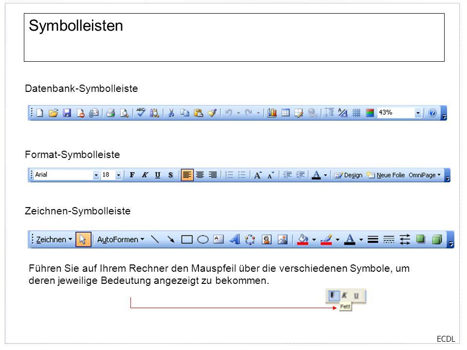 ECDL Symbolleisten Datenbank-Symbolleiste Format-Symbolleiste Führen Sie auf Ihrem Rechner den Mauspfeil über die verschiedenen Symbole, um deren jeweilige Bedeutung angezeigt zu bekommen.