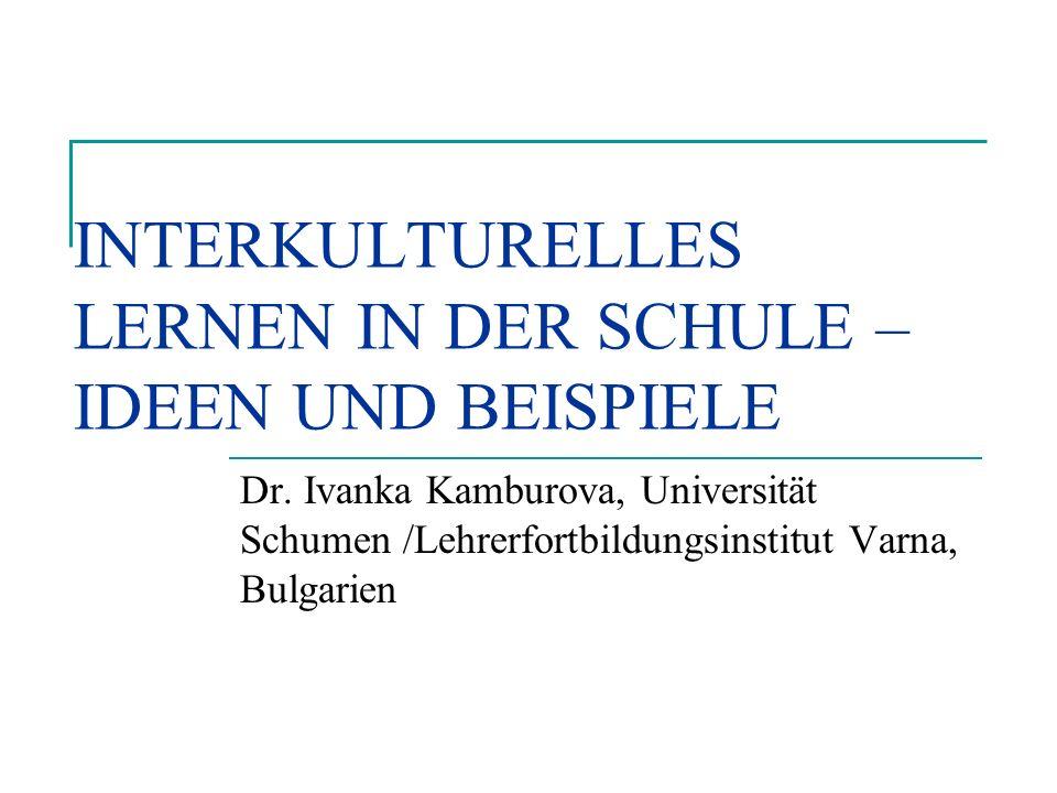 INTERKULTURELLES LERNEN IN DER SCHULE – IDEEN UND BEISPIELE Dr. Ivanka Kamburova, Universität Schumen /Lehrerfortbildungsinstitut Varna, Bulgarien