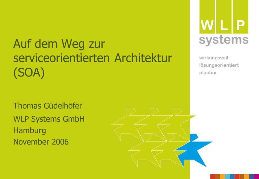 Auf dem Weg zur serviceorientierten Architektur (SOA) Thomas Güdelhöfer WLP Systems GmbH Hamburg November 2006