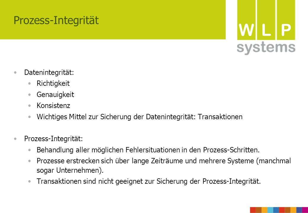 Prozess-Integrität Datenintegrität: Richtigkeit Genauigkeit Konsistenz Wichtiges Mittel zur Sicherung der Datenintegrität: Transaktionen Prozess-Integrität: Behandlung aller möglichen Fehlersituationen in den Prozess-Schritten.