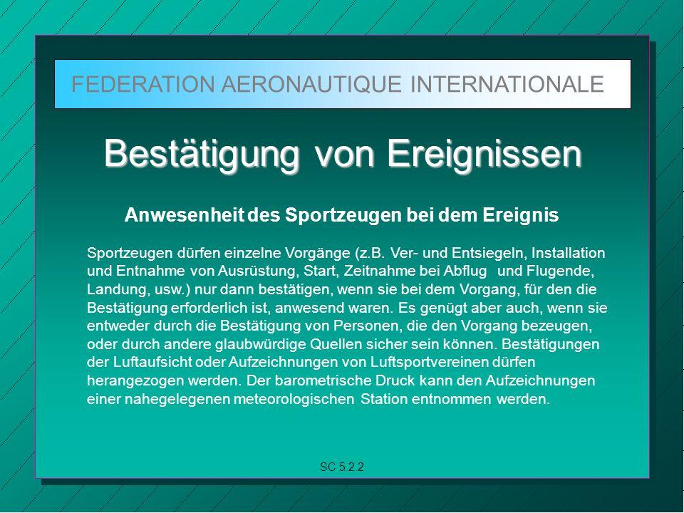 FEDERATION AERONAUTIQUE INTERNATIONALE SC 5.2.2 Bestätigung von Ereignissen Anwesenheit des Sportzeugen bei dem Ereignis Sportzeugen dürfen einzelne Vorgänge (z.B.