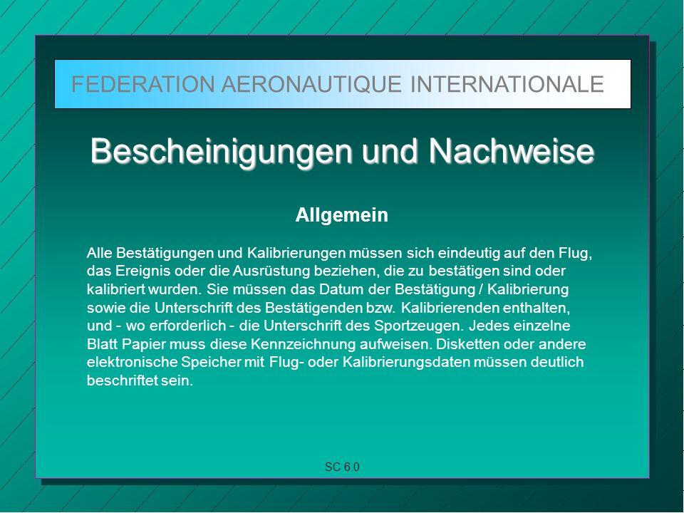 FEDERATION AERONAUTIQUE INTERNATIONALE SC 6.0 Bescheinigungen und Nachweise Allgemein Alle Bestätigungen und Kalibrierungen müssen sich eindeutig auf den Flug, das Ereignis oder die Ausrüstung beziehen, die zu bestätigen sind oder kalibriert wurden.