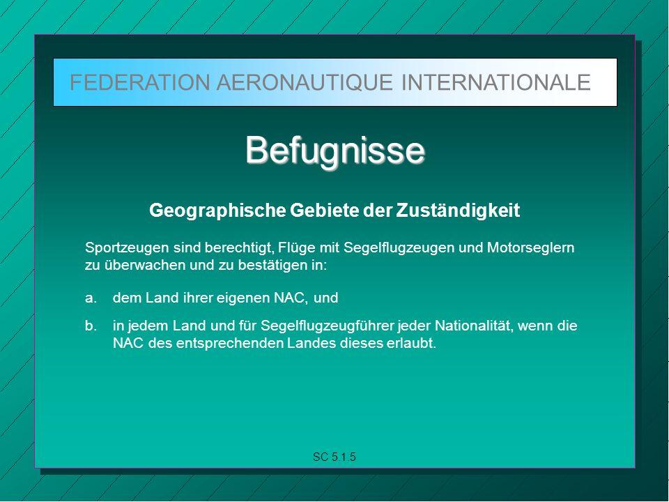 FEDERATION AERONAUTIQUE INTERNATIONALE SC 5.1.5 Befugnisse Geographische Gebiete der Zuständigkeit Sportzeugen sind berechtigt, Flüge mit Segelflugzeugen und Motorseglern zu überwachen und zu bestätigen in: a.