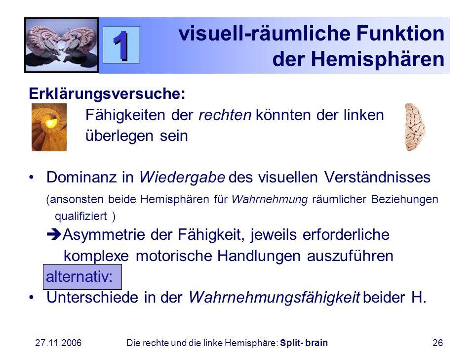 27.11.2006 Die rechte und die linke Hemisphäre: Split- brain26 visuell-räumliche Funktion der Hemisphären Erklärungsversuche: Fähigkeiten der rechten