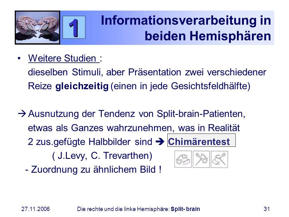 27.11.2006 Die rechte und die linke Hemisphäre: Split- brain31 Informationsverarbeitung in beiden Hemisphären Weitere Studien : dieselben Stimuli, abe