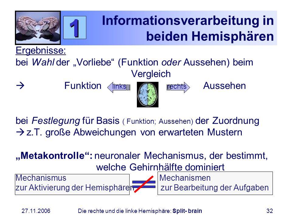 27.11.2006 Die rechte und die linke Hemisphäre: Split- brain32 Informationsverarbeitung in beiden Hemisphären Ergebnisse: bei Wahl der Vorliebe (Funkt