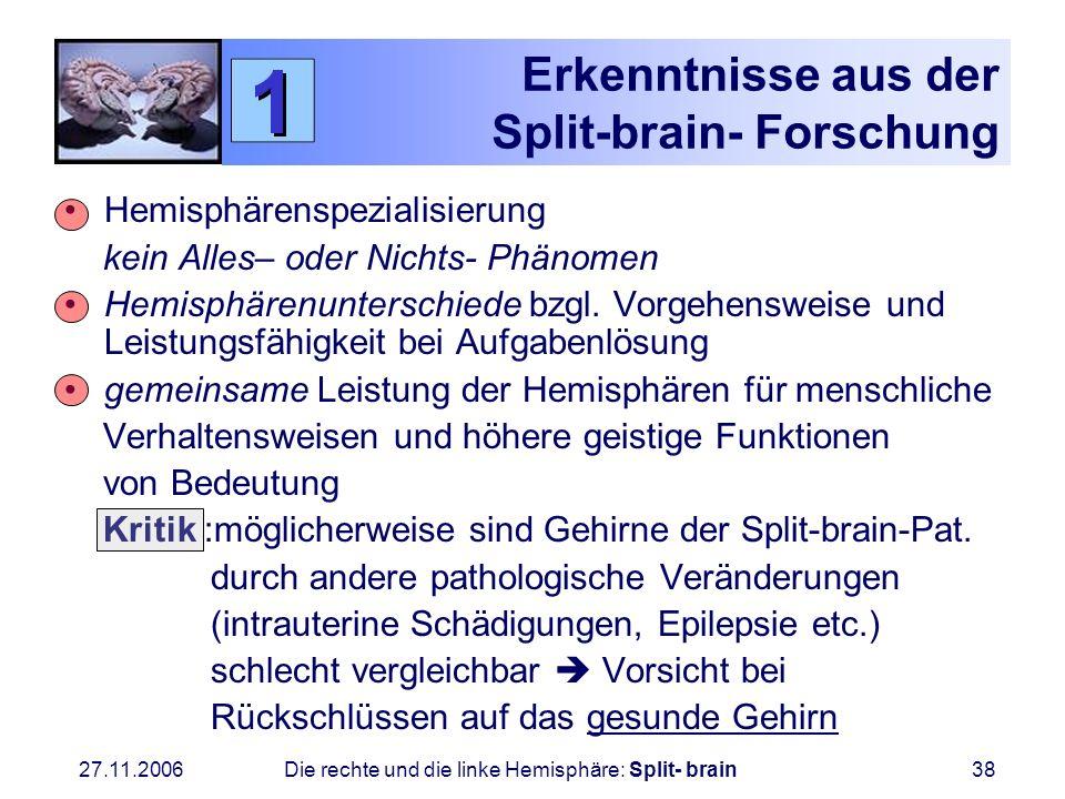 27.11.2006 Die rechte und die linke Hemisphäre: Split- brain38 Erkenntnisse aus der Split-brain- Forschung Hemisphärenspezialisierung kein Alles– oder