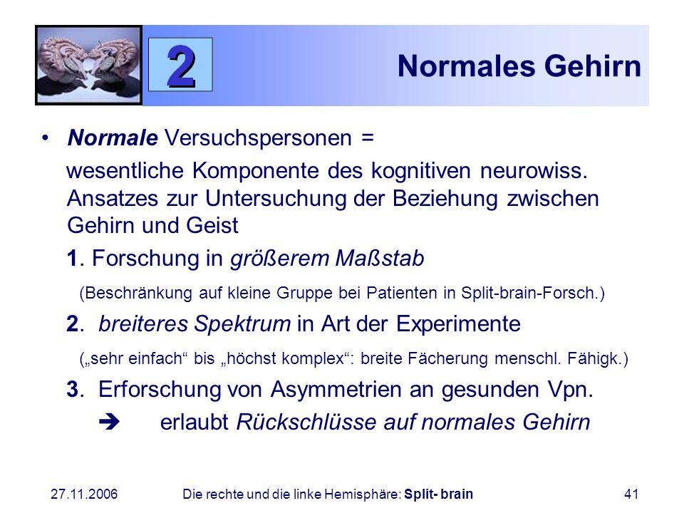 27.11.2006 Die rechte und die linke Hemisphäre: Split- brain41 Normales Gehirn Normale Versuchspersonen = wesentliche Komponente des kognitiven neurow
