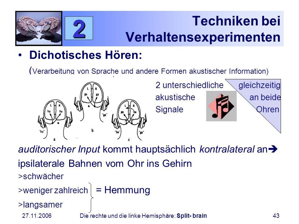 27.11.2006 Die rechte und die linke Hemisphäre: Split- brain43 Techniken bei Verhaltensexperimenten Dichotisches Hören: ( Verarbeitung von Sprache und