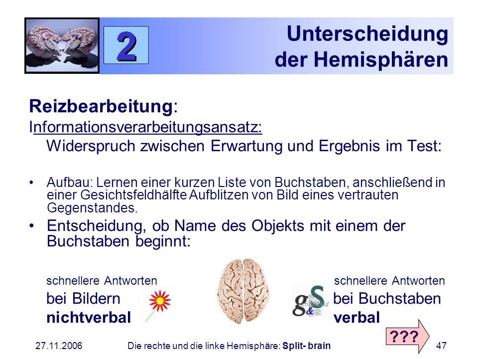 27.11.2006 Die rechte und die linke Hemisphäre: Split- brain47 Unterscheidung der Hemisphären Reizbearbeitung: Informationsverarbeitungsansatz: Widers