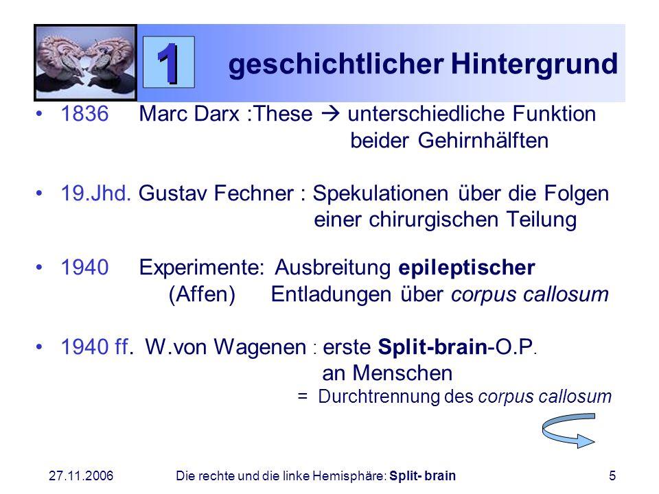 27.11.2006 Die rechte und die linke Hemisphäre: Split- brain5 geschichtlicher Hintergrund 1836 Marc Darx :These unterschiedliche Funktion beider Gehir
