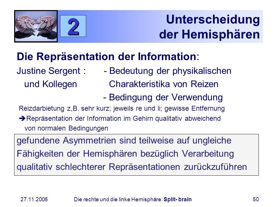 27.11.2006 Die rechte und die linke Hemisphäre: Split- brain50 Unterscheidung der Hemisphären Die Repräsentation der Information: Justine Sergent : -
