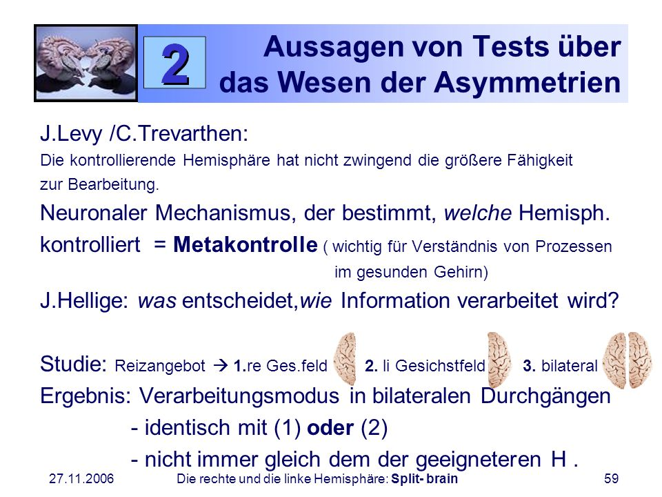 27.11.2006 Die rechte und die linke Hemisphäre: Split- brain59 Aussagen von Tests über das Wesen der Asymmetrien J.Levy /C.Trevarthen: Die kontrollier
