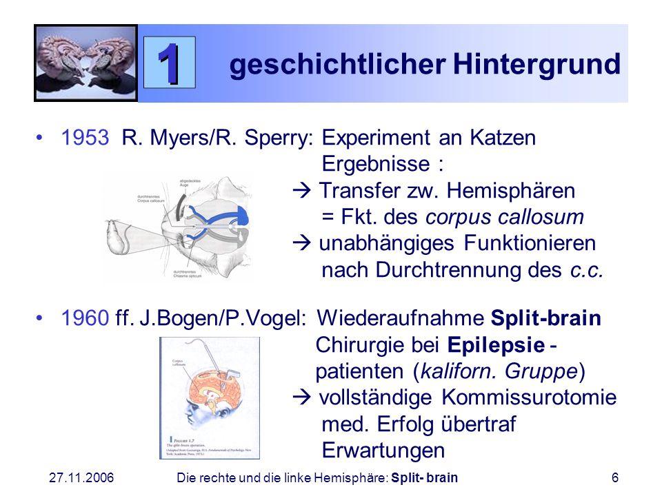 27.11.2006 Die rechte und die linke Hemisphäre: Split- brain6 geschichtlicher Hintergrund 1953 R. Myers/R. Sperry: Experiment an Katzen Ergebnisse : T