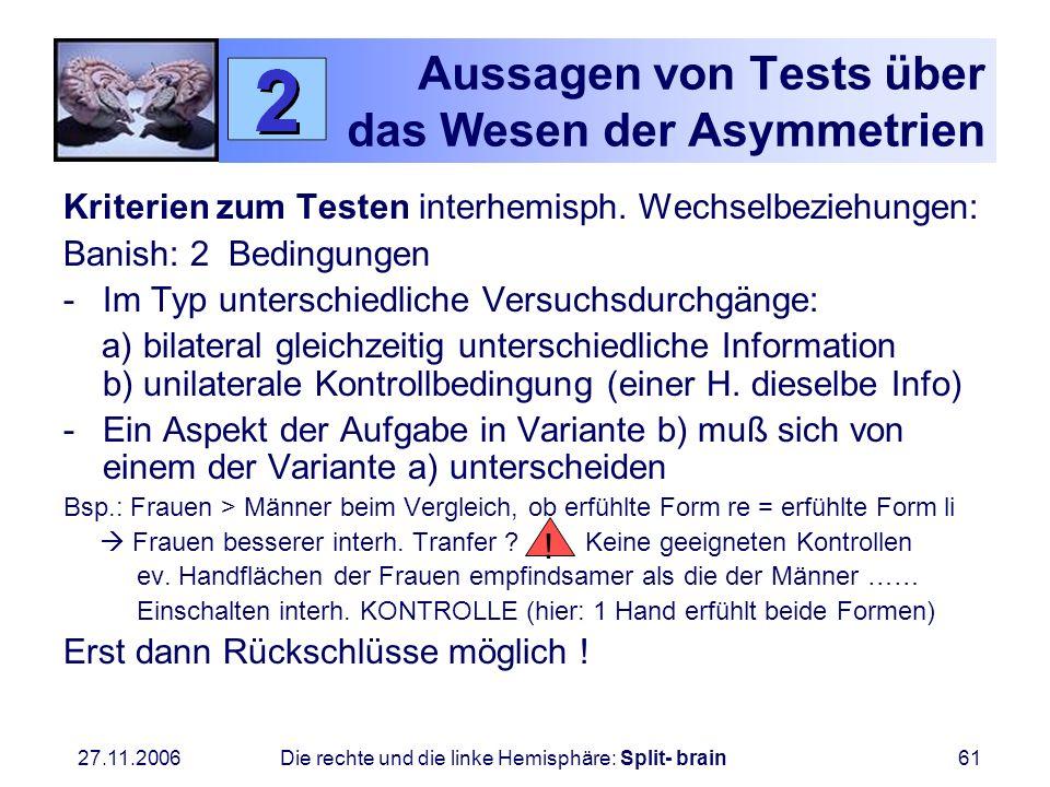 27.11.2006 Die rechte und die linke Hemisphäre: Split- brain61 Aussagen von Tests über das Wesen der Asymmetrien Kriterien zum Testen interhemisph. We