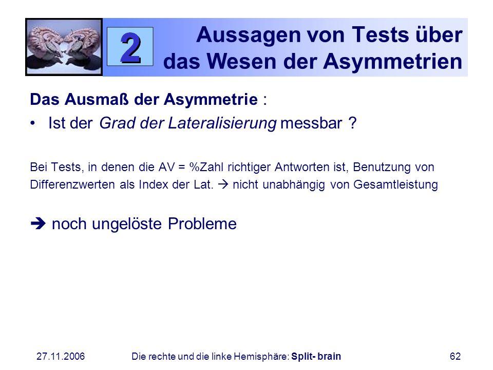 27.11.2006 Die rechte und die linke Hemisphäre: Split- brain62 Aussagen von Tests über das Wesen der Asymmetrien Das Ausmaß der Asymmetrie : Ist der G
