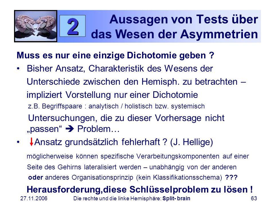 27.11.2006 Die rechte und die linke Hemisphäre: Split- brain63 Aussagen von Tests über das Wesen der Asymmetrien Muss es nur eine einzige Dichotomie g