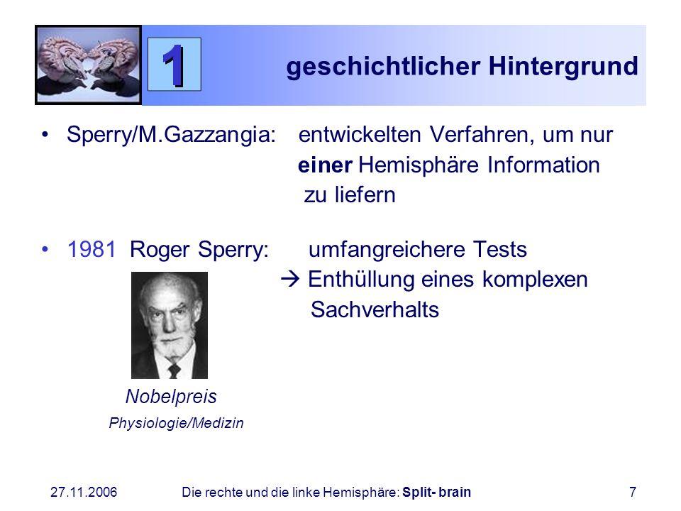 27.11.2006 Die rechte und die linke Hemisphäre: Split- brain7 geschichtlicher Hintergrund Sperry/M.Gazzangia: entwickelten Verfahren, um nur einer Hem