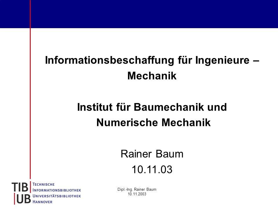 Dipl.-Ing. Rainer Baum 10.11.2003 Informationsbeschaffung für Ingenieure – Mechanik Institut für Baumechanik und Numerische Mechanik Rainer Baum 10.11