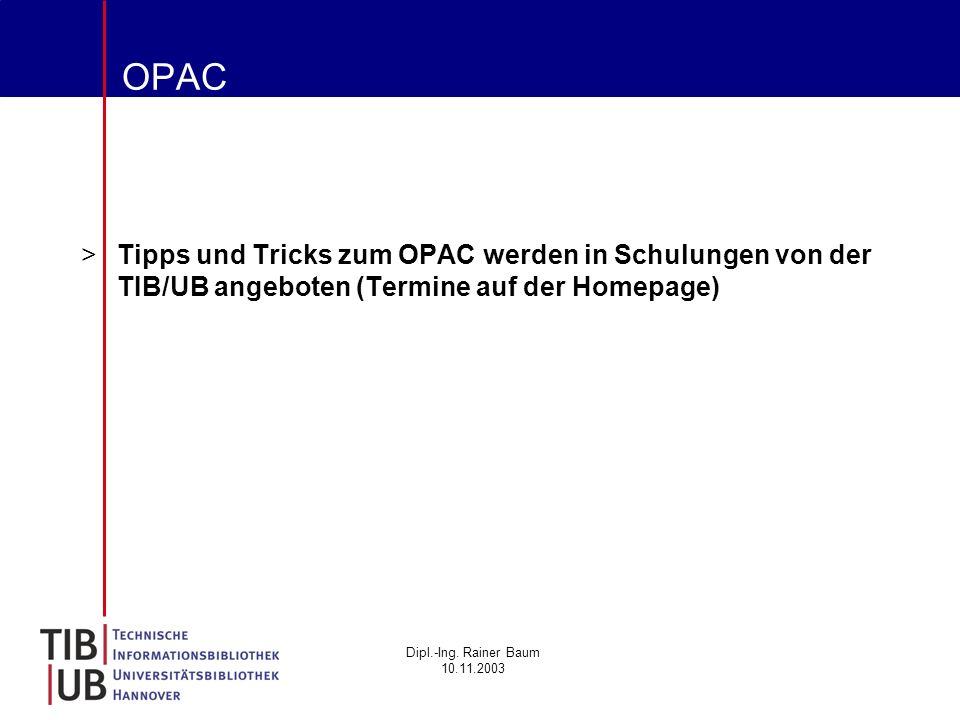 Dipl.-Ing. Rainer Baum 10.11.2003 OPAC >Tipps und Tricks zum OPAC werden in Schulungen von der TIB/UB angeboten (Termine auf der Homepage)